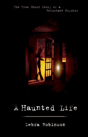 "Available Now""A Haunted Life: The True Ghost Story of A Reluctant Psychicby Debra Robinson"